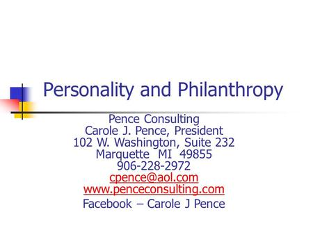 Personality and Philanthropy Pence Consulting Carole J. Pence, President 102 W. Washington, Suite 232 Marquette MI 49855 906-228-2972