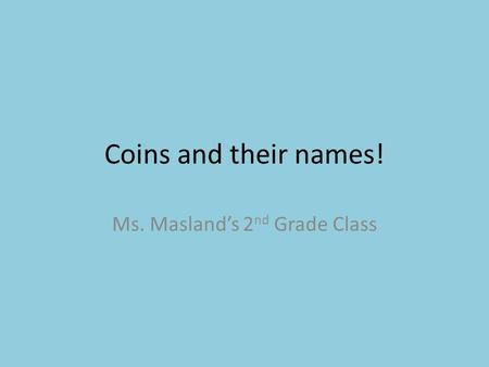 Coins and their names! Ms. Masland's 2 nd Grade Class.