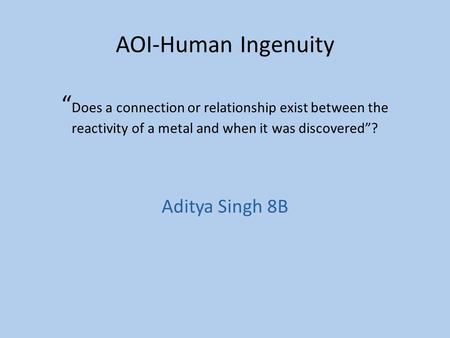 "AOI-Human Ingenuity "" Does a connection or relationship exist between the reactivity of a metal and when it was discovered""? Aditya Singh 8B."