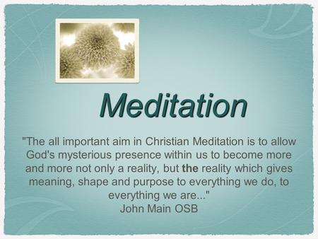 Meditation The all important aim in Christian Meditation is to allow God's mysterious presence within us to become more and more not only a reality, but.