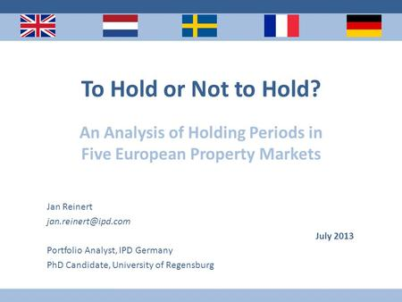 To Hold or Not to Hold? An Analysis of Holding Periods in Five European Property Markets Jan Reinert July 2013 Portfolio Analyst, IPD.