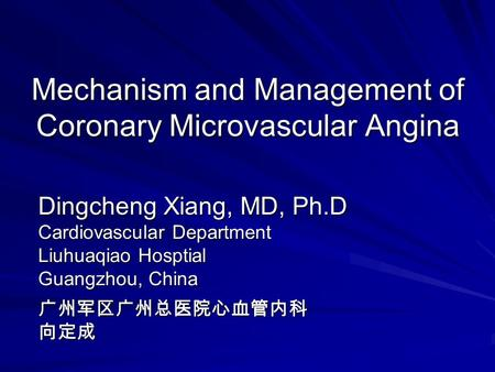 Mechanism and Management of Coronary Microvascular Angina Dingcheng Xiang, MD, Ph.D Cardiovascular Department Liuhuaqiao Hosptial Guangzhou, China 广州军区广州总医院心血管内科向定成.