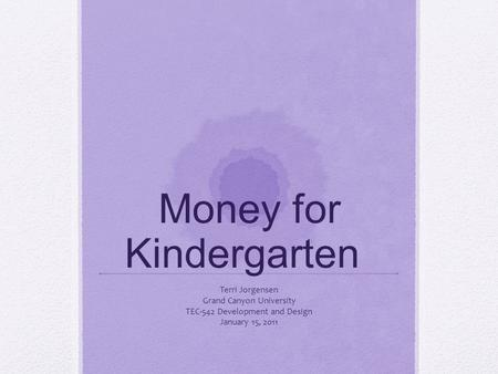 Money for Kindergarten Terri Jorgensen Grand Canyon University TEC-542 Development and Design January 15, 2011.