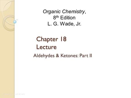 Chapter 18 Lecture Aldehydes & Ketones: Part II Organic Chemistry, 8 th Edition L. G. Wade, Jr.