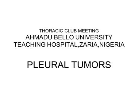 THORACIC CLUB MEETING AHMADU BELLO UNIVERSITY TEACHING HOSPITAL,ZARIA,NIGERIA PLEURAL TUMORS.