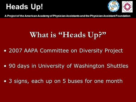 "Heads Up! A Project of the American Academy of Physician Assistants and the Physician Assistant Foundation What is ""Heads Up?"" 2007 AAPA Committee on Diversity."