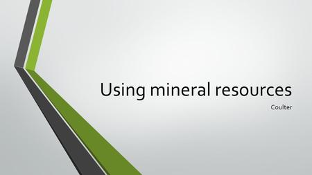 Using mineral resources Coulter. The uses of minerals Minerals are the source of gemstones, metals, and a variety of materials used to make many products.