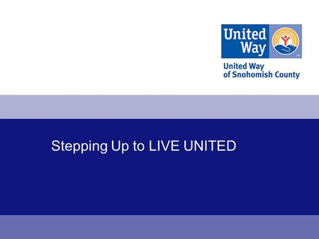 Stepping Up to LIVE UNITED. United Way 2 One mission: Create a better life for all people in Snohomish County. 1.