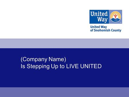 (Company Name) Is Stepping Up to LIVE UNITED. United Way 2 One mission: Create a better life for all people in Snohomish County. 1.