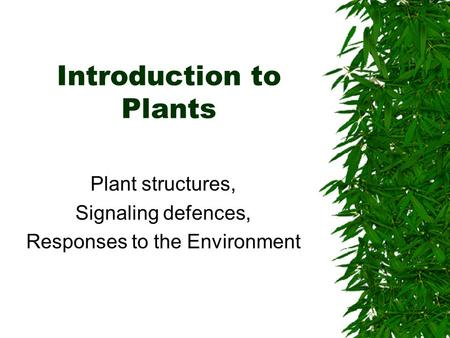 Introduction to Plants Plant structures, Signaling defences, Responses to the Environment.