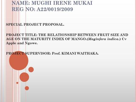 NAME: MUGHI IRENE MUKAI REG NO: A22/0019/2009 SPECIAL PROJECT PROPOSAL. PROJECT TITLE: THE RELATIONSHIP BETWEEN FRUIT SIZE AND AGE ON THE MATURITY INDEX.