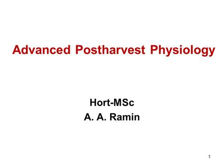 Advanced Postharvest Physiology Hort-MSc A. A. Ramin 1.