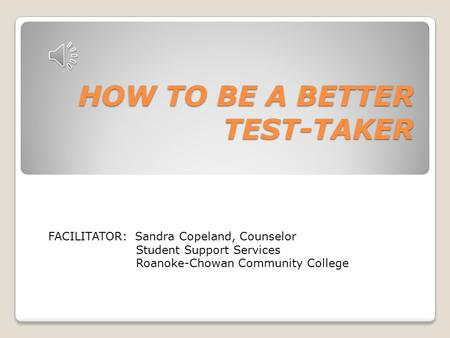 HOW TO BE A BETTER TEST-TAKER FACILITATOR: Sandra Copeland, Counselor Student Support Services Roanoke-Chowan Community College.