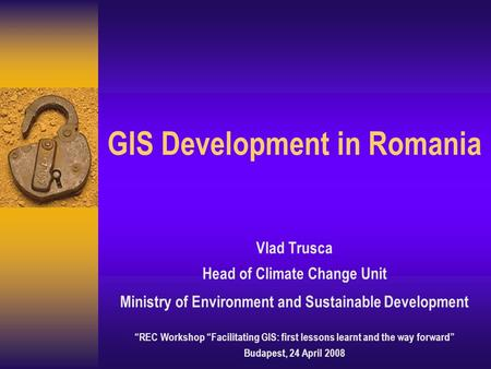 "GIS Development in Romania Vlad Trusca Head of Climate Change Unit Ministry of Environment and Sustainable Development ""REC Workshop ""Facilitating GIS:"