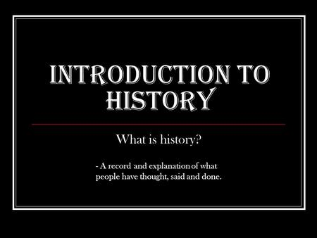 Introduction to History What is history? - A record and explanation of what people have thought, said and done.