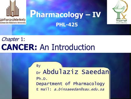 By Dr Abdulaziz Saeedan P h.D. Department of Pharmacology E mail: P harmacology – IV PHL-425 Chapter 1: CANCER: An Introduction.
