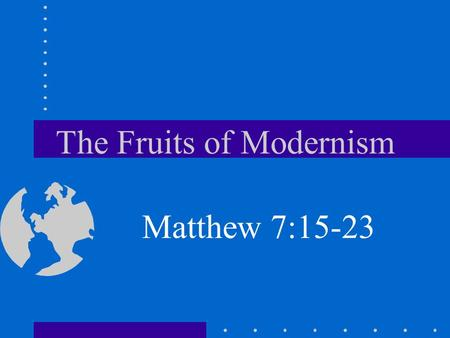 "The Fruits of Modernism Matthew 7:15-23. Introduction We are ""fruit inspectors"" –U–Unable to read anyone's heart –C–Can only judge their actions –R–Rely."