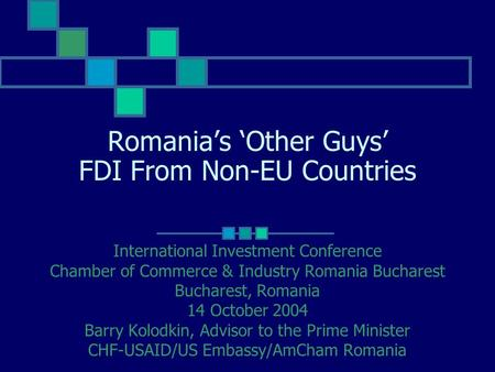 Romania's 'Other Guys' FDI From Non-EU Countries International Investment Conference Chamber of Commerce & Industry Romania Bucharest Bucharest, Romania.