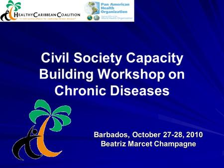 Civil Society Capacity Building Workshop on Chronic Diseases Barbados, October 27-28, 2010 Beatriz Marcet Champagne.