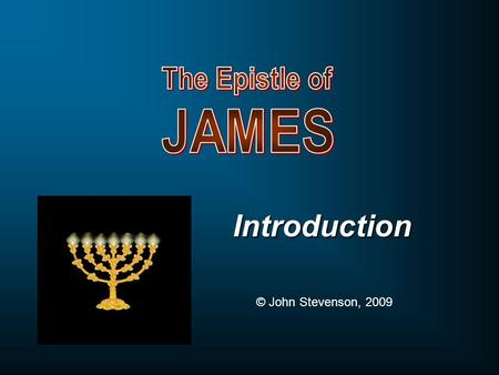 Introduction © John Stevenson, 2009. James & The Sermon on the Mount JamesMatthew 5-7 Consider it all joy, my brethren, when you encounter various trials.