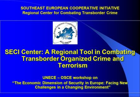 "SECI Center: A Regional Tool in Combating Transborder Organized Crime and Terrorism UNECE – OSCE workshop on ""The Economic Dimension of Security in Europe:"