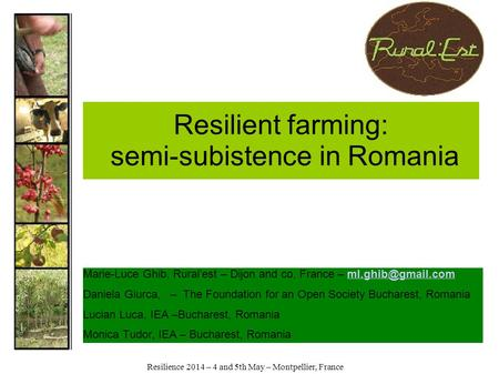 Resilience 2014 – 4 and 5th May – Montpellier, France Resilient farming: semi-subistence in Romania Marie-Luce Ghib, Rural'est – Dijon and co, France –
