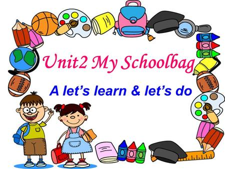 Unit2 My Schoolbag A let's learn & let's do. What's in your classroom?