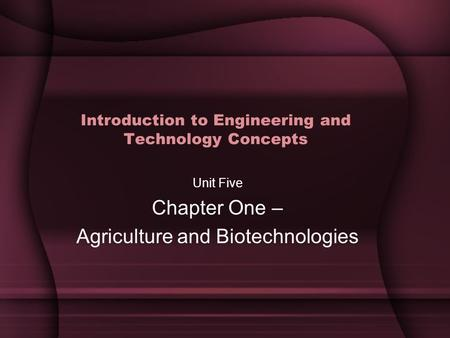 Introduction to Engineering and Technology Concepts Unit Five Chapter One – Agriculture and Biotechnologies.