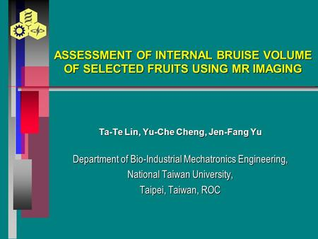 ASSESSMENT OF INTERNAL BRUISE VOLUME OF SELECTED FRUITS USING MR IMAGING Ta-Te Lin, Yu-Che Cheng, Jen-Fang Yu Department of Bio-Industrial Mechatronics.