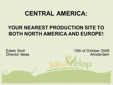 CENTRAL AMERICA: YOUR NEAREST PRODUCTION SITE TO BOTH NORTH AMERICA AND EUROPE! Edwin Smit 15th of October 2008 Director Ideas Amsterdam.