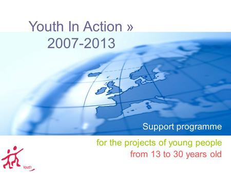 Youth In Action » 2007-2013 Support programme for the projects of young people from 13 to 30 years old.