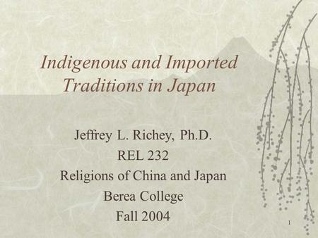 1 Indigenous and Imported Traditions in Japan Jeffrey L. Richey, Ph.D. REL 232 Religions of China and Japan Berea College Fall 2004.