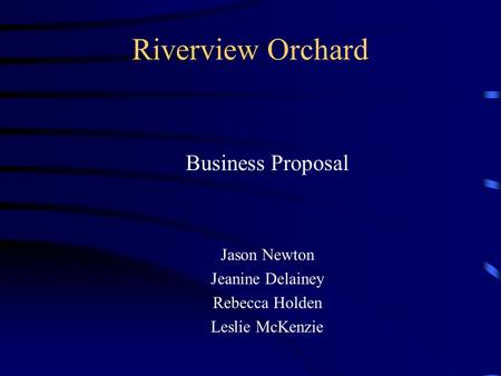 Riverview Orchard Business Proposal Jason Newton Jeanine Delainey Rebecca Holden Leslie McKenzie.