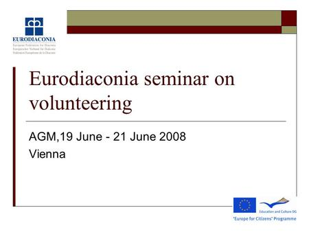 Eurodiaconia seminar on volunteering AGM,19 June - 21 June 2008 Vienna.