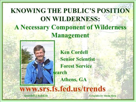 KNOWING THE PUBLIC'S POSITION ON WILDERNESS: A Necessary Component of Wilderness Management Ken Cordell Senior Scientist Forest Service Research Athens,