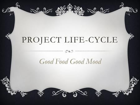 PROJECT LIFE-CYCLE Good Food Good Mood. MENU Starter  Romania trip Main Course  Rome visit Desert  ….. After meal.