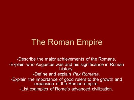 The Roman Empire -Describe the major achievements of the Romans. -Explain who Augustus was and his significance in Roman history. -Define and explain Pax.