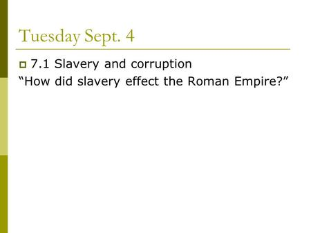 "Tuesday Sept. 4  7.1 Slavery and corruption ""How did slavery effect the Roman Empire?"""