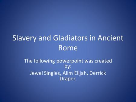Slavery and Gladiators in Ancient Rome The following powerpoint was created by: Jewel Singles, Alim Elijah, Derrick Draper.