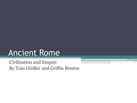 Ancient Rome Civilization and Empire By Tom Girdler and Griffin Benton.