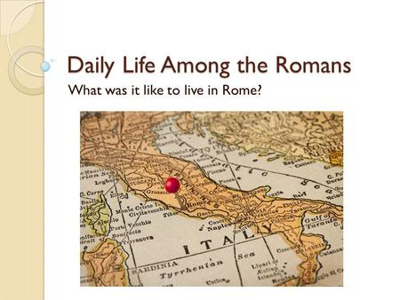 Daily Life Among the Romans What was it like to live in Rome?