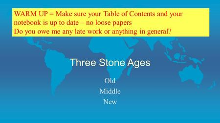 Three Stone Ages Old Middle New WARM UP = Make sure your Table of Contents and your notebook is up to date – no loose papers Do you owe me any late work.