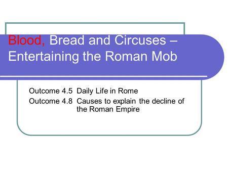 Blood, Bread and Circuses – Entertaining the Roman Mob Outcome 4.5 Daily Life in Rome Outcome 4.8 Causes to explain the decline of the Roman Empire.