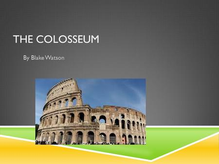 THE COLOSSEUM By Blake Watson. COME AND SEE THE GREAT AND OLD COLOSSEUM!. The colosseum is in Rome, Italy it is a great place to come see, you can still.