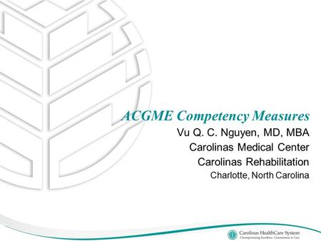 Vu Q. C. Nguyen, MD, MBA Carolinas Medical Center Carolinas Rehabilitation Charlotte, North Carolina ACGME Competency Measures.