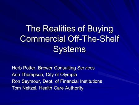 The Realities of Buying Commercial Off-The-Shelf Systems Herb Potter, Brewer Consulting Services Ann Thompson, City of Olympia Ron Seymour, Dept. of Financial.