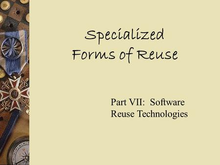 Specialized Forms of Reuse Part VII: Software Reuse Technologies.