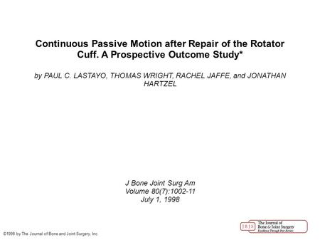 Continuous Passive Motion after Repair of the Rotator Cuff. A Prospective Outcome Study* by PAUL C. LASTAYO, THOMAS WRIGHT, RACHEL JAFFE, and JONATHAN.