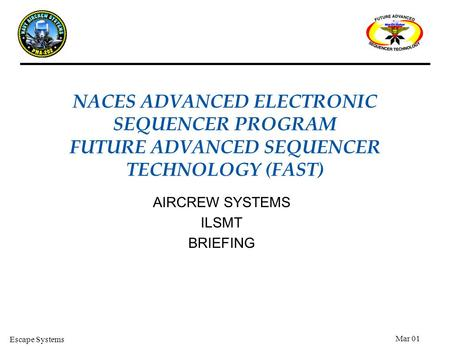 Escape Systems Mar 01 AIRCREW SYSTEMS ILSMT BRIEFING NACES ADVANCED ELECTRONIC SEQUENCER PROGRAM FUTURE ADVANCED SEQUENCER TECHNOLOGY (FAST)