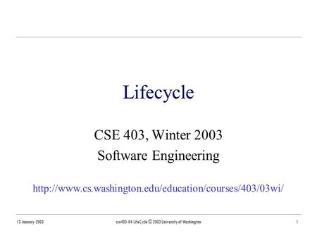 13-January-2003cse403-04-LifeCycle © 2003 University of Washington1 Lifecycle CSE 403, Winter 2003 Software Engineering